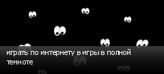 играть по интернету в игры в полной темноте