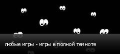 любые игры - игры в полной темноте