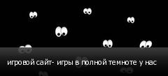 игровой сайт- игры в полной темноте у нас