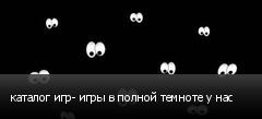 каталог игр- игры в полной темноте у нас