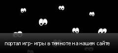 портал игр- игры в темноте на нашем сайте
