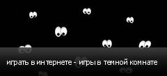 играть в интернете - игры в темной комнате