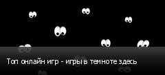 Топ онлайн игр - игры в темноте здесь