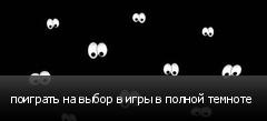 поиграть на выбор в игры в полной темноте