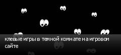 клевые игры в темной комнате на игровом сайте