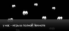 у нас - игры в полной темноте