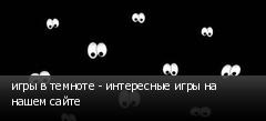 игры в темноте - интересные игры на нашем сайте