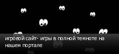 игровой сайт- игры в полной темноте на нашем портале