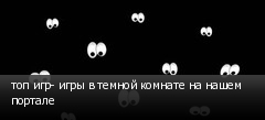 топ игр- игры в темной комнате на нашем портале