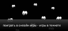 поиграть в онлайн игры - игры в темноте