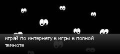 играй по интернету в игры в полной темноте