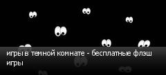 игры в темной комнате - бесплатные флэш игры