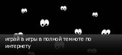играй в игры в полной темноте по интернету