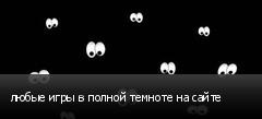 любые игры в полной темноте на сайте