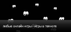 любые онлайн игры - игры в темноте