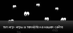 топ игр- игры в темноте на нашем сайте