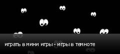 играть в мини игры - игры в темноте