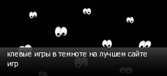 клевые игры в темноте на лучшем сайте игр