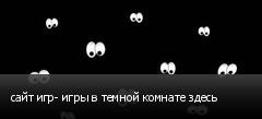 сайт игр- игры в темной комнате здесь