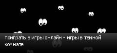 поиграть в игры онлайн - игры в темной комнате
