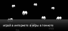 играй в интернете в игры в темноте
