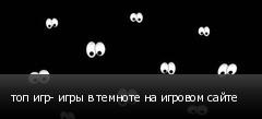 топ игр- игры в темноте на игровом сайте