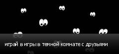 играй в игры в темной комнате с друзьями