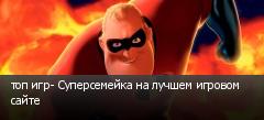 топ игр- Суперсемейка на лучшем игровом сайте