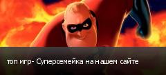 топ игр- Суперсемейка на нашем сайте
