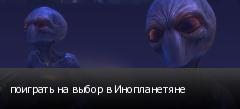 поиграть на выбор в Инопланетяне