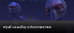 играй на выбор в Инопланетяне