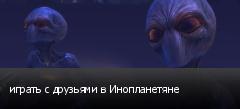 играть с друзьями в Инопланетяне