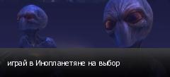 играй в Инопланетяне на выбор