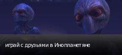 играй с друзьями в Инопланетяне
