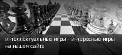 интеллектуальные игры - интересные игры на нашем сайте