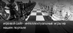игровой сайт- интеллектуальные игры на нашем портале
