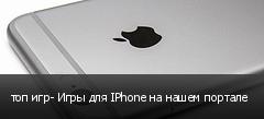 топ игр- Игры для IPhone на нашем портале