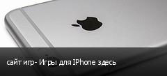 сайт игр- Игры для IPhone здесь