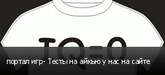 портал игр- Тесты на айкью у нас на сайте