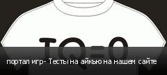 портал игр- Тесты на айкью на нашем сайте