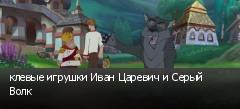 клевые игрушки Иван Царевич и Серый Волк