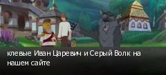 клевые Иван Царевич и Серый Волк на нашем сайте