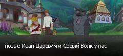 новые Иван Царевич и Серый Волк у нас