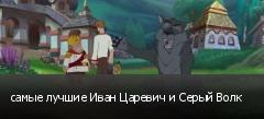 самые лучшие Иван Царевич и Серый Волк