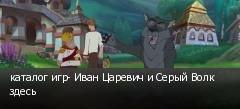 каталог игр- Иван Царевич и Серый Волк здесь