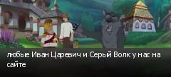 любые Иван Царевич и Серый Волк у нас на сайте