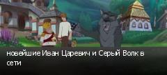 новейшие Иван Царевич и Серый Волк в сети