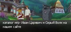 каталог игр- Иван Царевич и Серый Волк на нашем сайте