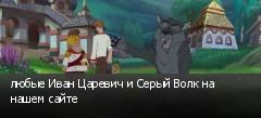 любые Иван Царевич и Серый Волк на нашем сайте