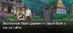 бесплатные Иван Царевич и Серый Волк у нас на сайте